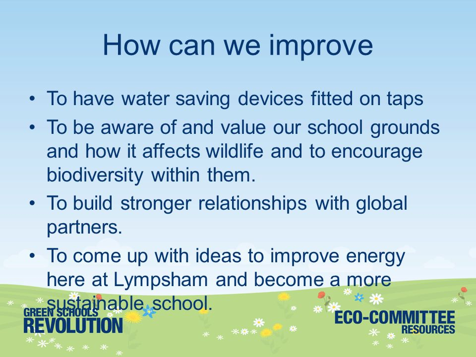 lympsham first school we are interested in environmental issues and13 how can we improve to have water saving devices fitted on taps to be aware of and value our school grounds and how it affects wildlife and to encourage