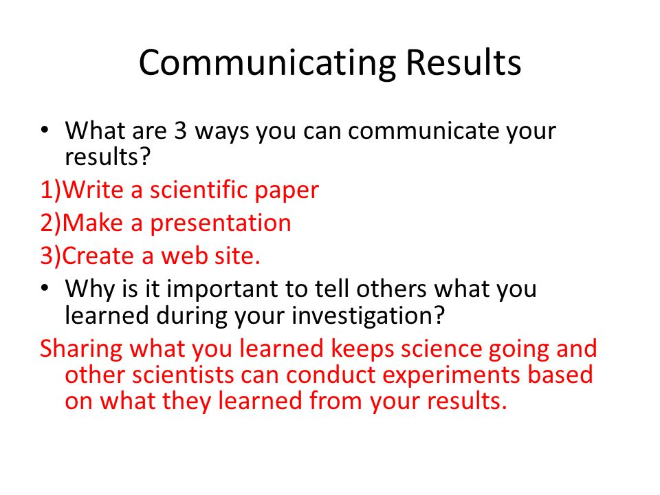 Communicating Results What are 3 ways you can communicate your results.