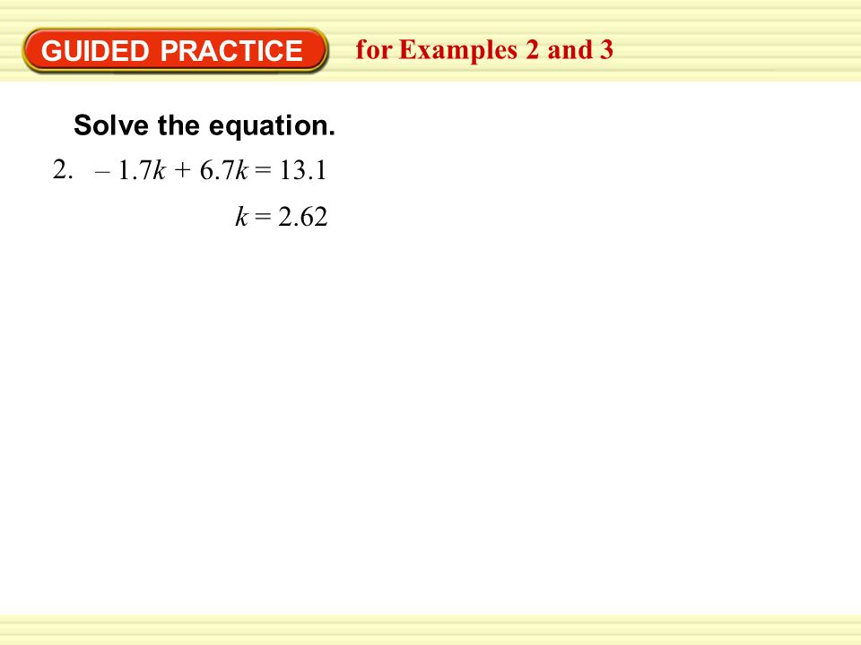 GUIDED PRACTICE for Examples 2 and 3 Solve the equation. k = 2.62 – 1.7k + 6.7k =