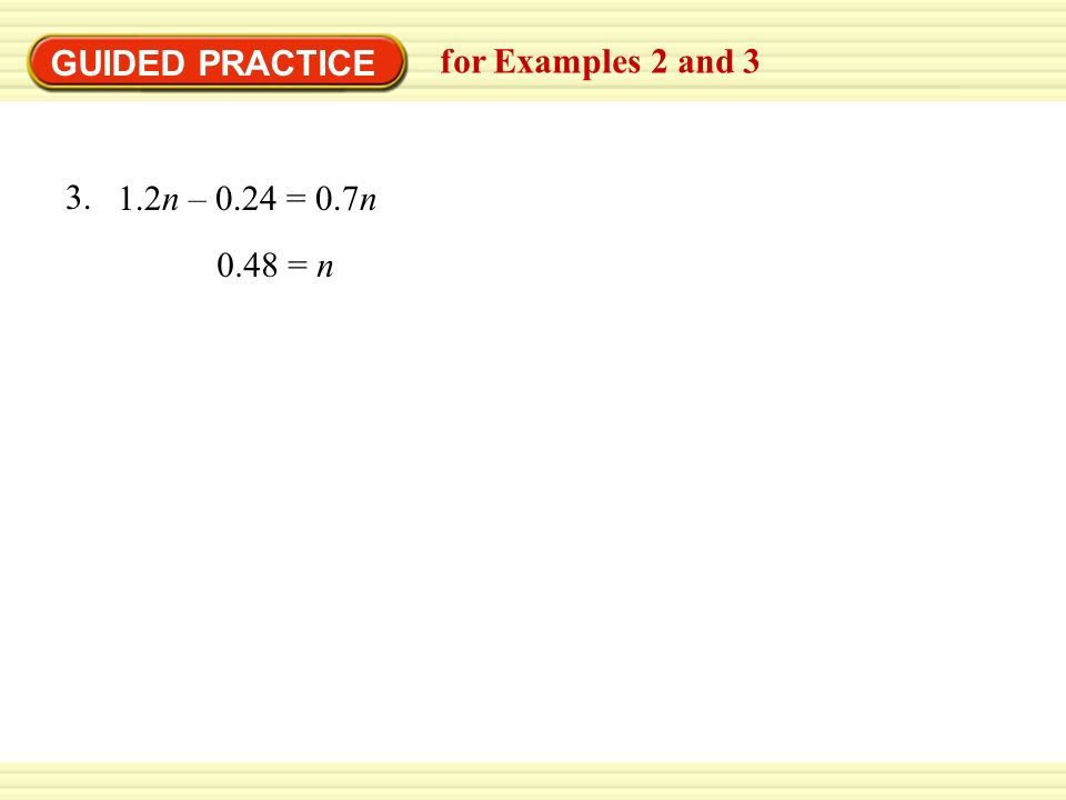 GUIDED PRACTICE for Examples 2 and = n 1.2n – 0.24 = 0.7n 3.
