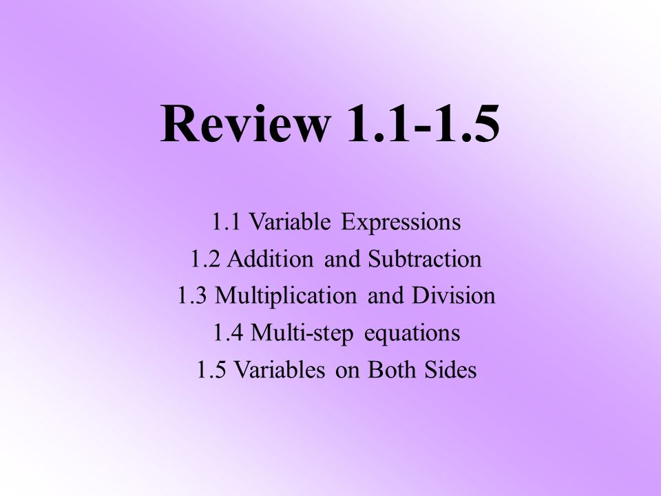 Review Variable Expressions 1.2 Addition and Subtraction 1.3 Multiplication and Division 1.4 Multi-step equations 1.5 Variables on Both Sides