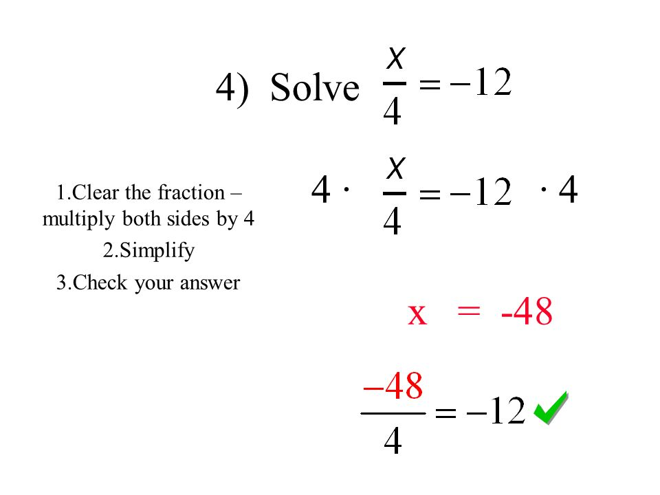 4) Solve 4 · · 4 x = Clear the fraction – multiply both sides by 4 2.Simplify 3.Check your answer