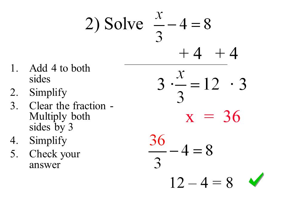 · · 3 x = – 4 = 8 2) Solve 1.Add 4 to both sides 2.Simplify 3.Clear the fraction - Multiply both sides by 3 4.Simplify 5.Check your answer