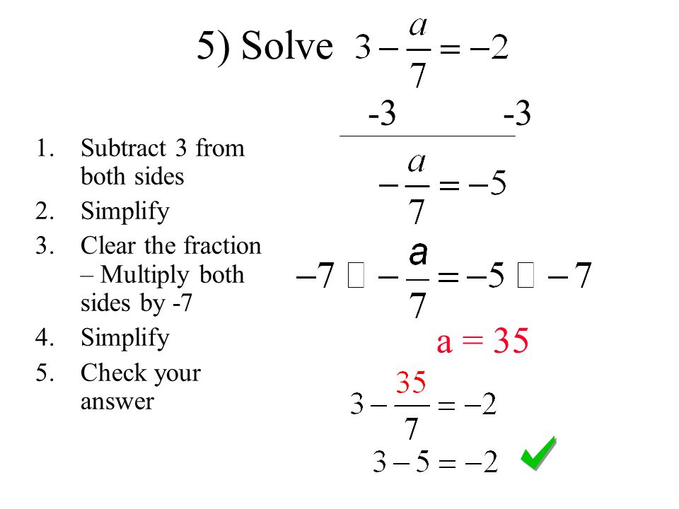 5) Solve a = 35 1.Subtract 3 from both sides 2.Simplify 3.Clear the fraction – Multiply both sides by -7 4.Simplify 5.Check your answer