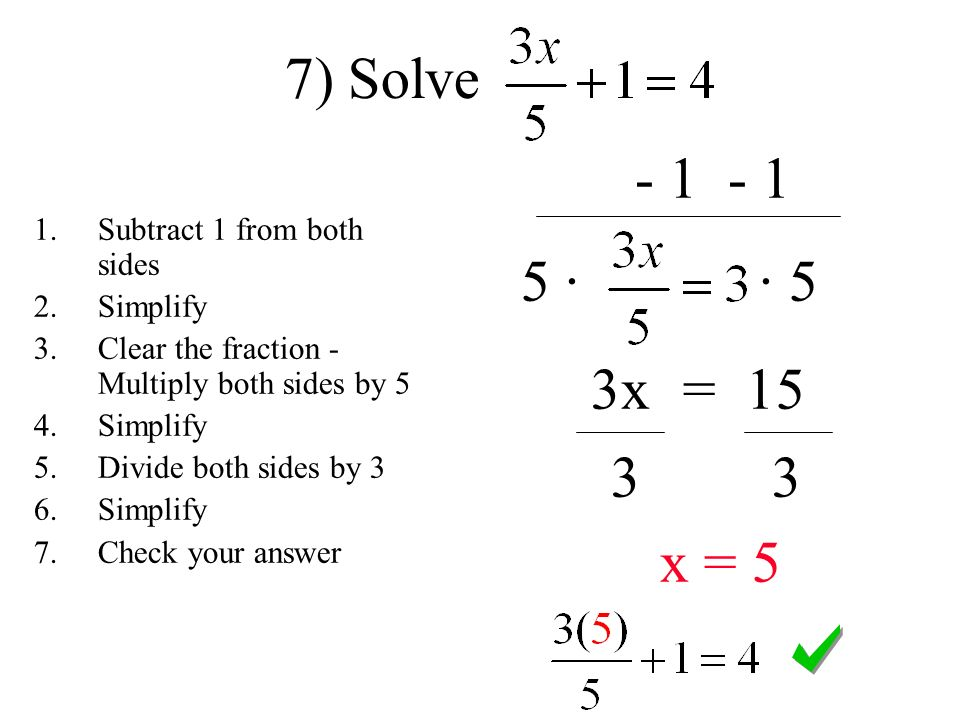 · · 5 3x = x = 5 7) Solve 1.Subtract 1 from both sides 2.Simplify 3.Clear the fraction - Multiply both sides by 5 4.Simplify 5.Divide both sides by 3 6.Simplify 7.Check your answer