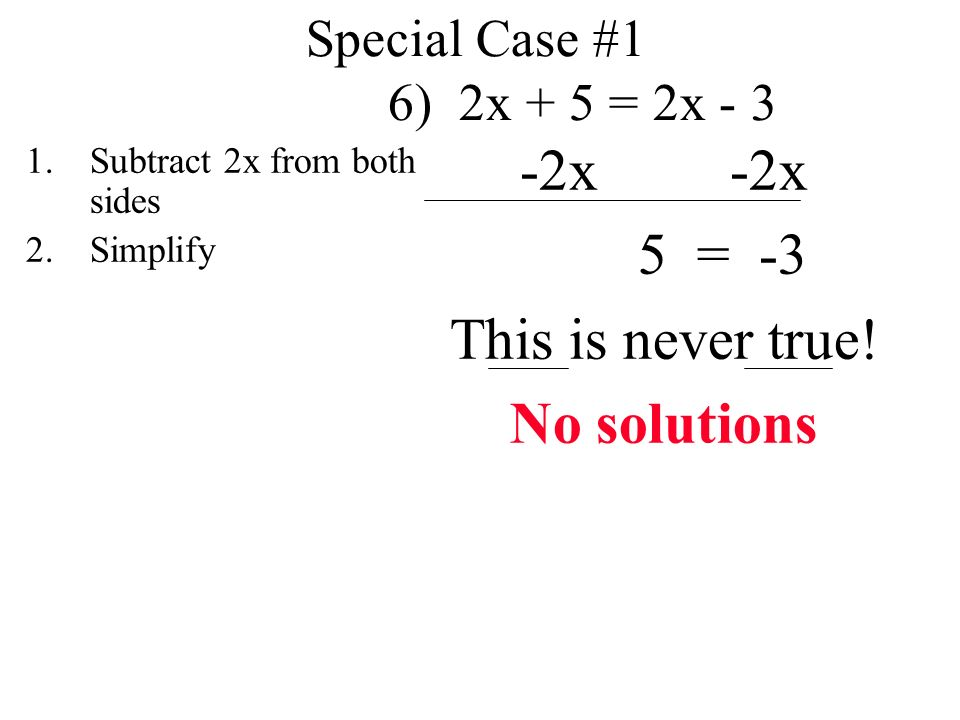 Special Case #1 6) 2x + 5 = 2x x 5 = -3 This is never true.