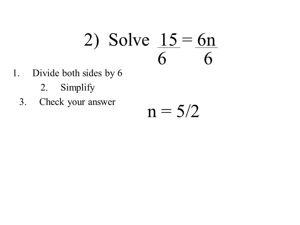 2) Solve 15 = 6n 6 6 n = 5/2 1.Divide both sides by 6 2.Simplify 3.Check your answer