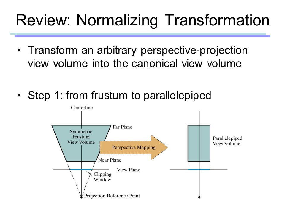 Review: Normalizing Transformation Transform an arbitrary perspective-projection view volume into the canonical view volume Step 1: from frustum to parallelepiped