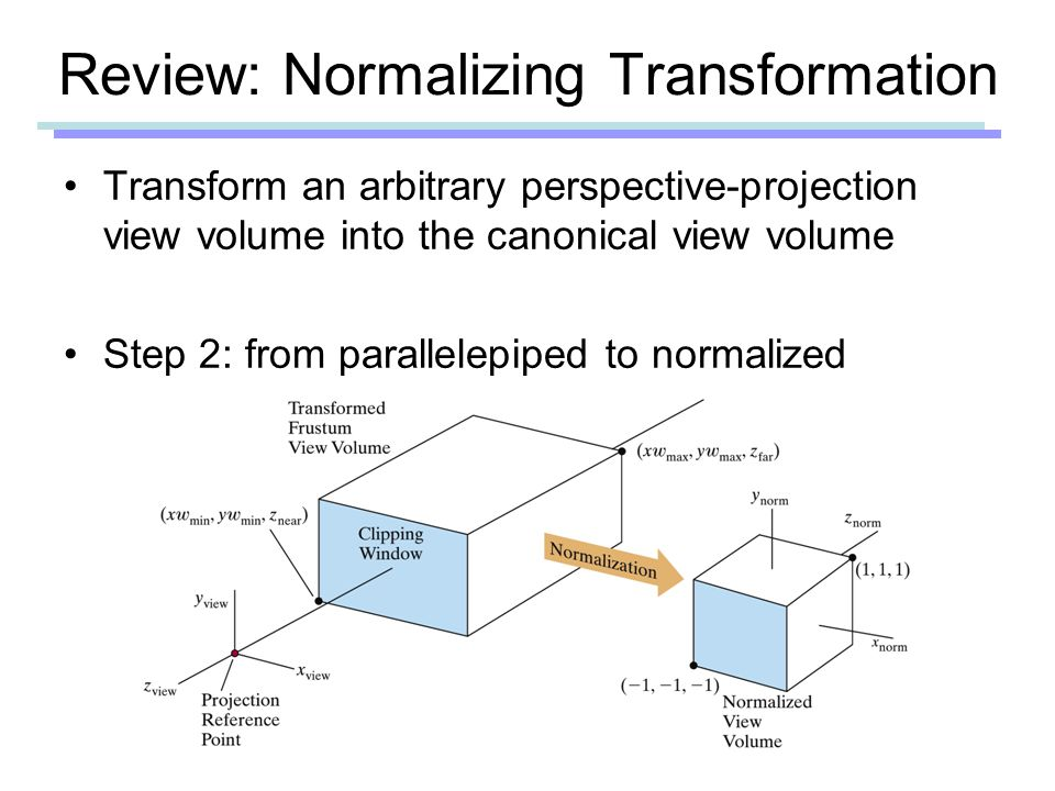 Review: Normalizing Transformation Transform an arbitrary perspective-projection view volume into the canonical view volume Step 2: from parallelepiped to normalized