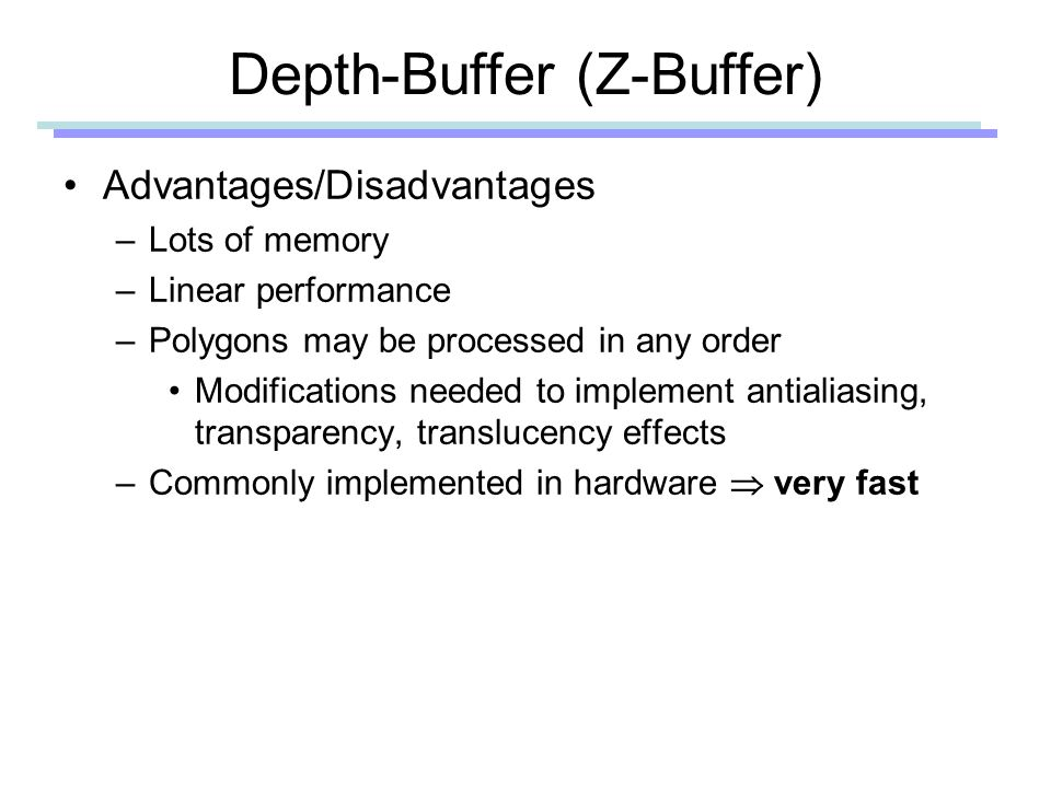 Depth-Buffer (Z-Buffer) Advantages/Disadvantages –Lots of memory –Linear performance –Polygons may be processed in any order Modifications needed to implement antialiasing, transparency, translucency effects –Commonly implemented in hardware  very fast