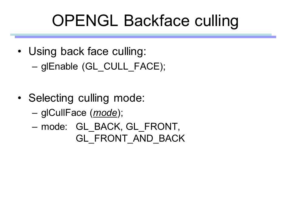 OPENGL Backface culling Using back face culling: –glEnable (GL_CULL_FACE); Selecting culling mode: –glCullFace (mode); –mode: GL_BACK, GL_FRONT, GL_FRONT_AND_BACK