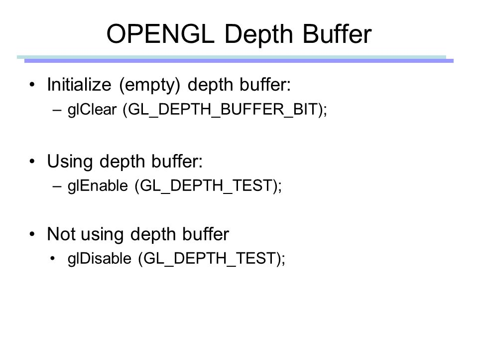 OPENGL Depth Buffer Initialize (empty) depth buffer: –glClear (GL_DEPTH_BUFFER_BIT); Using depth buffer: –glEnable (GL_DEPTH_TEST); Not using depth buffer glDisable (GL_DEPTH_TEST);
