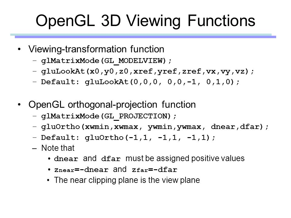 OpenGL 3D Viewing Functions Viewing-transformation function –glMatrixMode(GL_MODELVIEW); –gluLookAt(x0,y0,z0,xref,yref,zref,vx,vy,vz); –Default: gluLookAt(0,0,0, 0,0,-1, 0,1,0); OpenGL orthogonal-projection function –glMatrixMode(GL_PROJECTION); –gluOrtho(xwmin,xwmax, ywmin,ywmax, dnear,dfar); –Default: gluOrtho(-1,1, -1,1, -1,1); –Note that dnear and dfar must be assigned positive values z near =-dnear and z far =-dfar The near clipping plane is the view plane