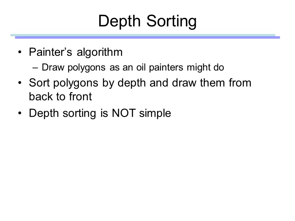 Depth Sorting Painter's algorithm –Draw polygons as an oil painters might do Sort polygons by depth and draw them from back to front Depth sorting is NOT simple