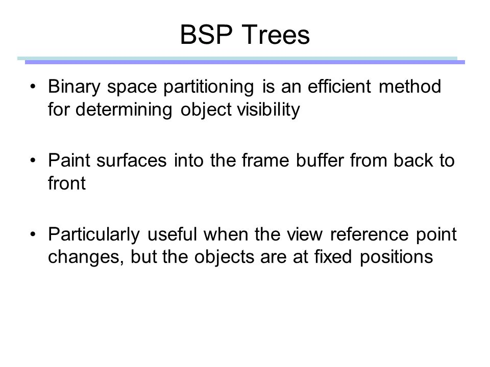 BSP Trees Binary space partitioning is an efficient method for determining object visibility Paint surfaces into the frame buffer from back to front Particularly useful when the view reference point changes, but the objects are at fixed positions