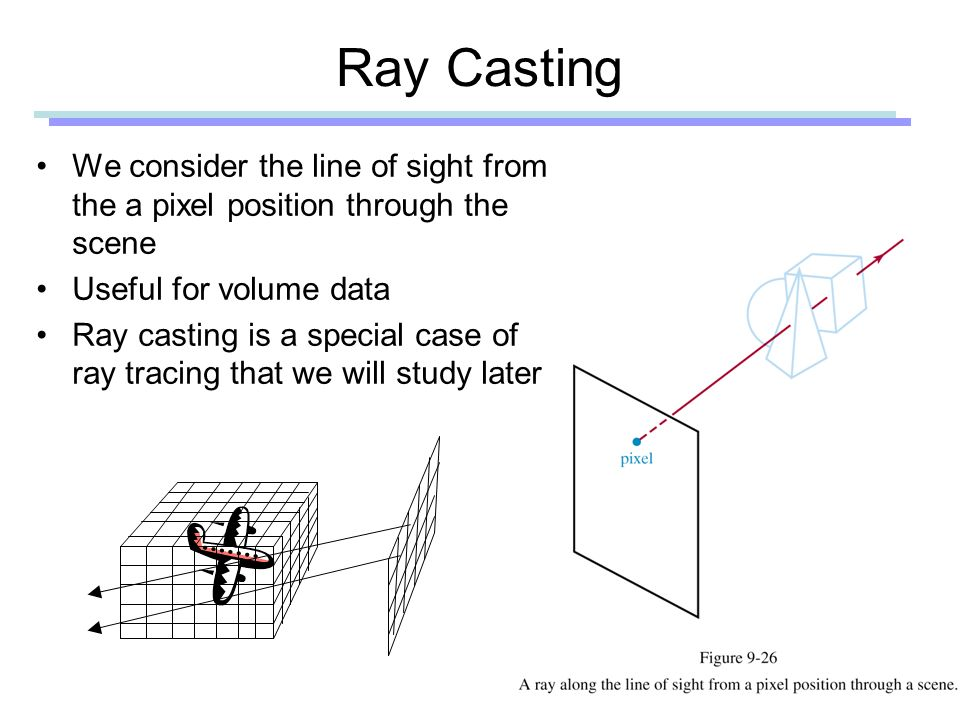 Ray Casting We consider the line of sight from the a pixel position through the scene Useful for volume data Ray casting is a special case of ray tracing that we will study later