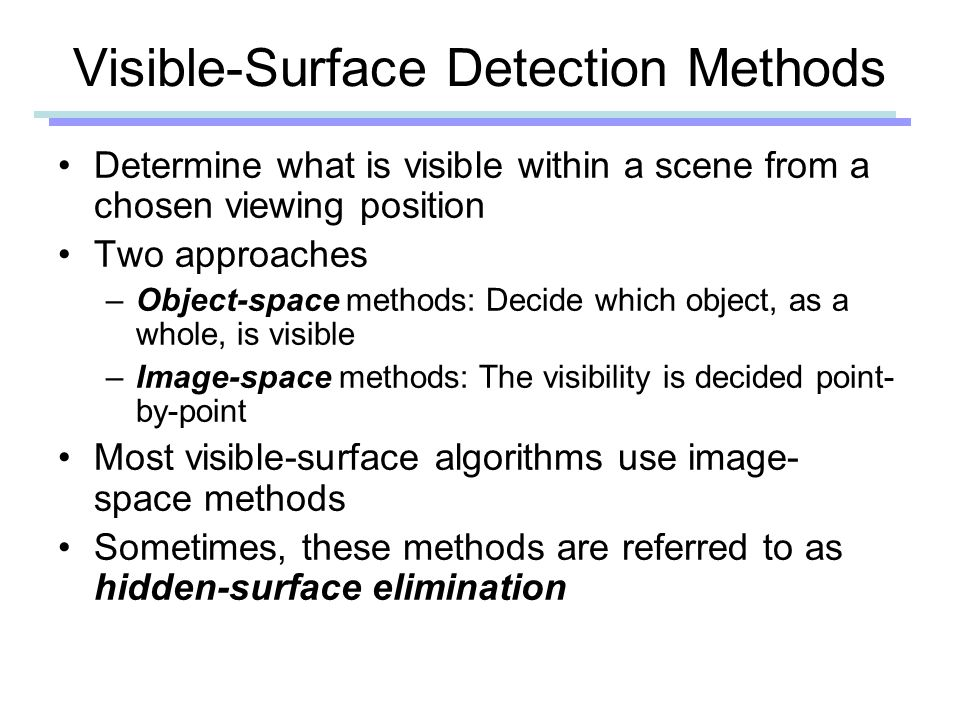 Visible-Surface Detection Methods Determine what is visible within a scene from a chosen viewing position Two approaches –Object-space methods: Decide which object, as a whole, is visible –Image-space methods: The visibility is decided point- by-point Most visible-surface algorithms use image- space methods Sometimes, these methods are referred to as hidden-surface elimination