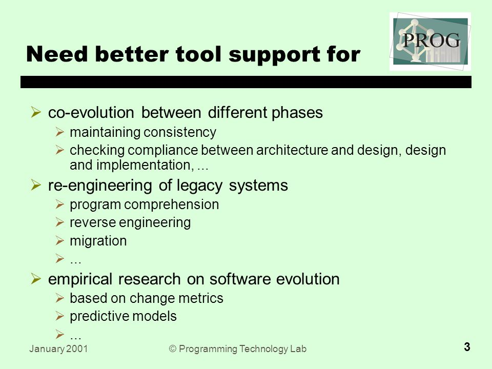 January 2001© Programming Technology Lab 3 Need better tool support for  co-evolution between different phases  maintaining consistency  checking compliance between architecture and design, design and implementation,...