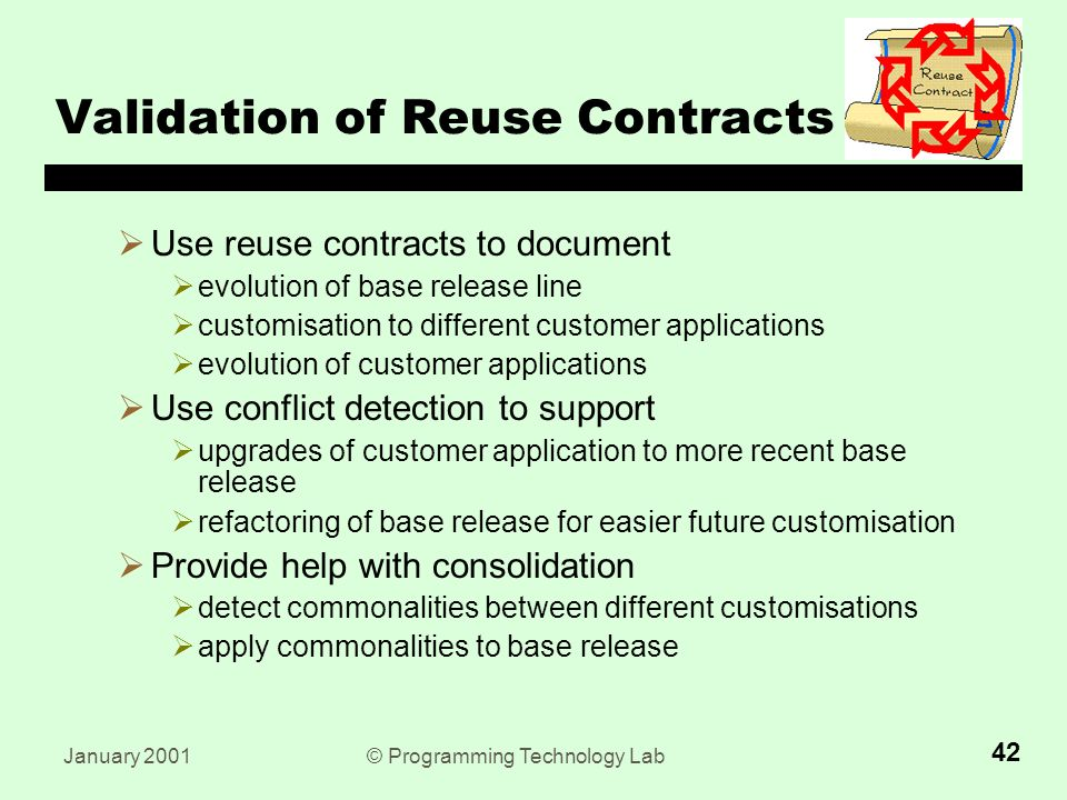 January 2001© Programming Technology Lab 42 Validation of Reuse Contracts  Use reuse contracts to document  evolution of base release line  customisation to different customer applications  evolution of customer applications  Use conflict detection to support  upgrades of customer application to more recent base release  refactoring of base release for easier future customisation  Provide help with consolidation  detect commonalities between different customisations  apply commonalities to base release