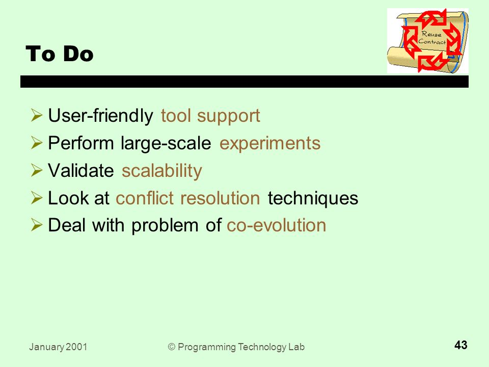 January 2001© Programming Technology Lab 43 To Do  User-friendly tool support  Perform large-scale experiments  Validate scalability  Look at conflict resolution techniques  Deal with problem of co-evolution