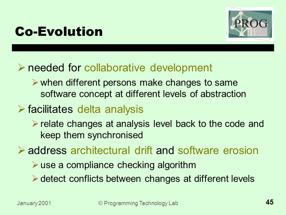 January 2001© Programming Technology Lab 45 Co-Evolution  needed for collaborative development  when different persons make changes to same software concept at different levels of abstraction  facilitates delta analysis  relate changes at analysis level back to the code and keep them synchronised  address architectural drift and software erosion  use a compliance checking algorithm  detect conflicts between changes at different levels