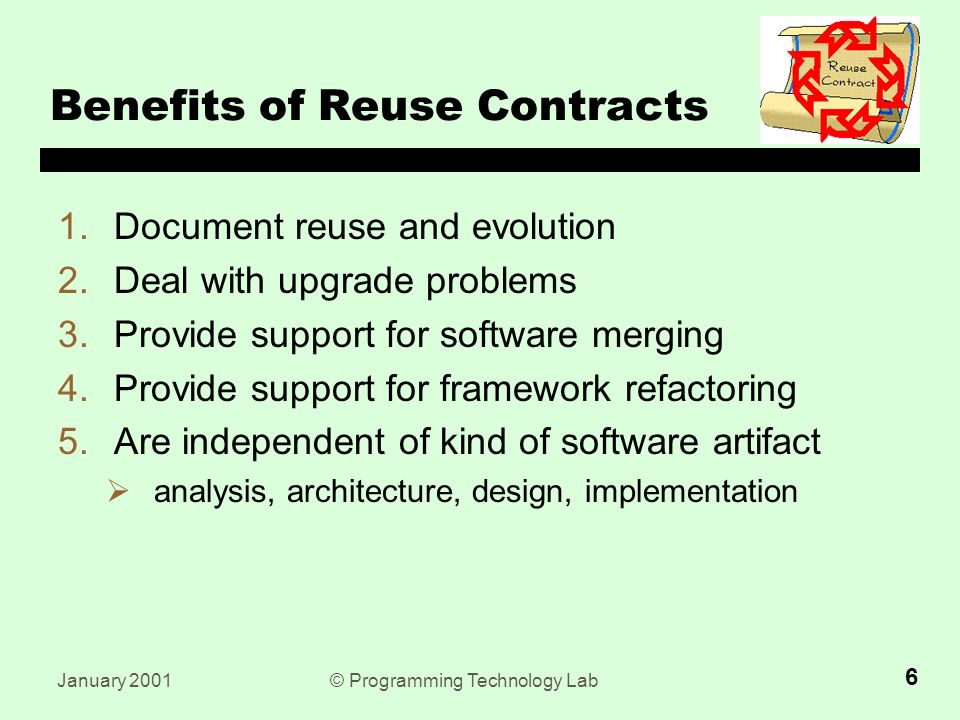 January 2001© Programming Technology Lab 6 Benefits of Reuse Contracts 1.Document reuse and evolution 2.Deal with upgrade problems 3.Provide support for software merging 4.Provide support for framework refactoring 5.Are independent of kind of software artifact  analysis, architecture, design, implementation