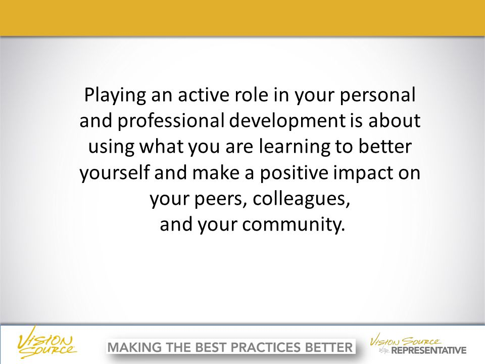 ç ç Playing an active role in your personal and professional development is about using what you are learning to better yourself and make a positive impact on your peers, colleagues, and your community.