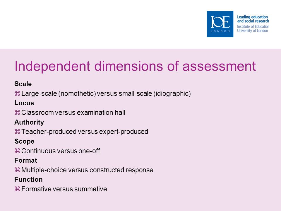 Independent dimensions of assessment Scale  Large-scale (nomothetic) versus small-scale (idiographic) Locus  Classroom versus examination hall Authority  Teacher-produced versus expert-produced Scope  Continuous versus one-off Format  Multiple-choice versus constructed response Function  Formative versus summative