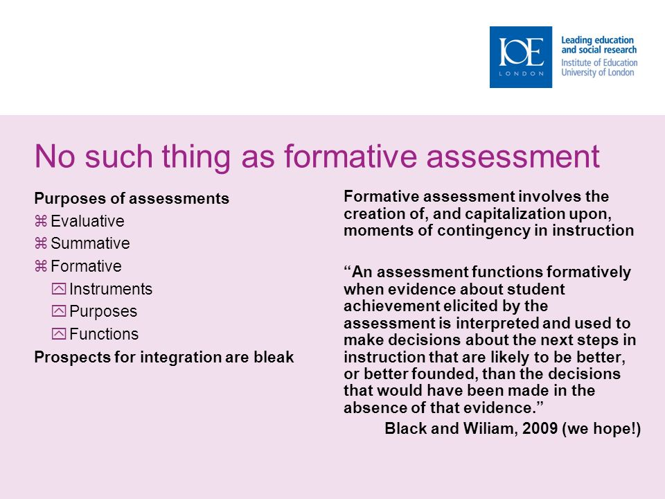 No such thing as formative assessment Purposes of assessments  Evaluative  Summative  Formative  Instruments  Purposes  Functions Prospects for integration are bleak Formative assessment involves the creation of, and capitalization upon, moments of contingency in instruction An assessment functions formatively when evidence about student achievement elicited by the assessment is interpreted and used to make decisions about the next steps in instruction that are likely to be better, or better founded, than the decisions that would have been made in the absence of that evidence. Black and Wiliam, 2009 (we hope!)