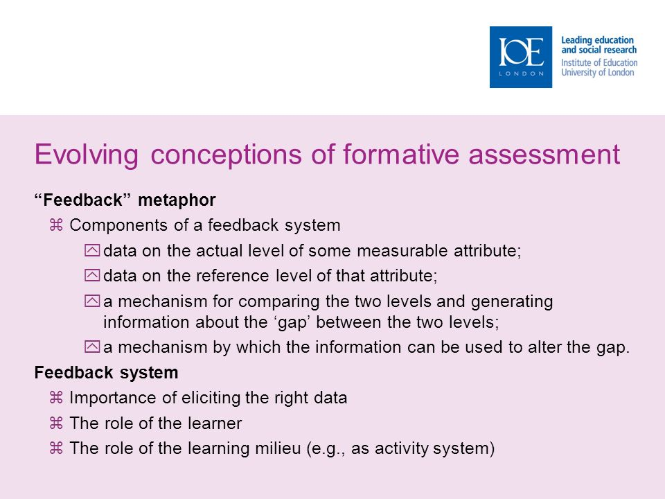 Evolving conceptions of formative assessment Feedback metaphor  Components of a feedback system  data on the actual level of some measurable attribute;  data on the reference level of that attribute;  a mechanism for comparing the two levels and generating information about the 'gap' between the two levels;  a mechanism by which the information can be used to alter the gap.