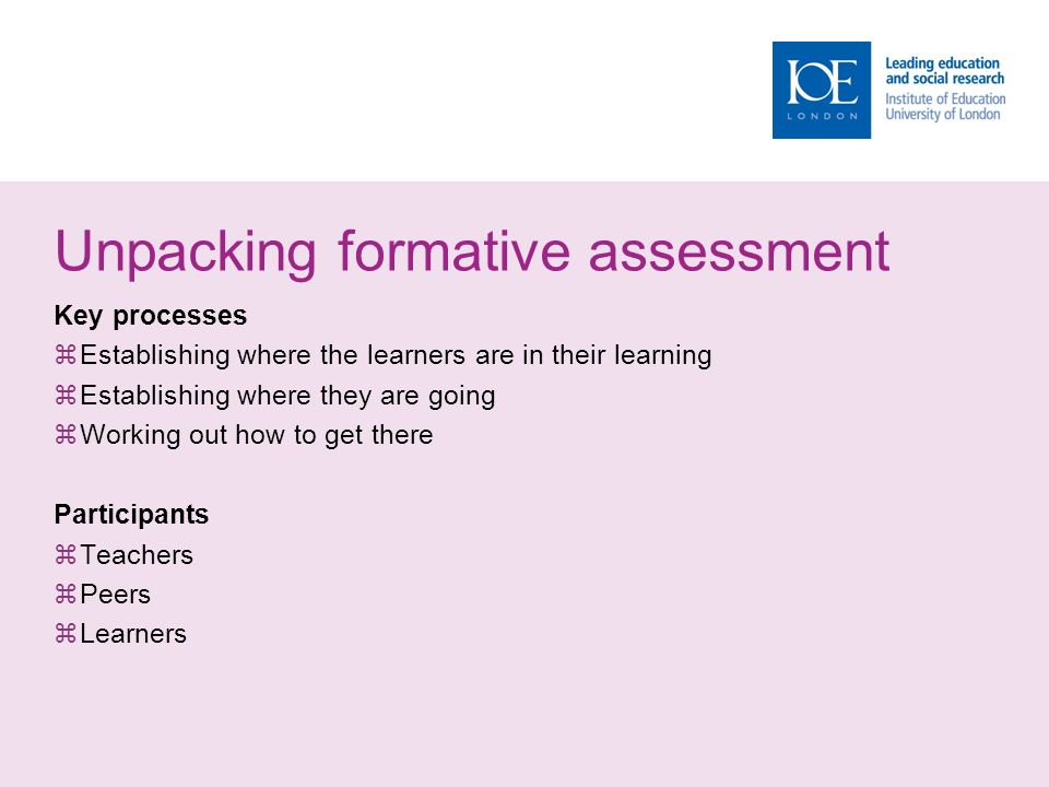 Unpacking formative assessment Key processes  Establishing where the learners are in their learning  Establishing where they are going  Working out how to get there Participants  Teachers  Peers  Learners