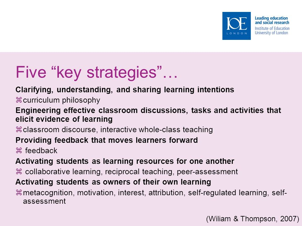 Five key strategies … Clarifying, understanding, and sharing learning intentions  curriculum philosophy Engineering effective classroom discussions, tasks and activities that elicit evidence of learning  classroom discourse, interactive whole-class teaching Providing feedback that moves learners forward  feedback Activating students as learning resources for one another  collaborative learning, reciprocal teaching, peer-assessment Activating students as owners of their own learning  metacognition, motivation, interest, attribution, self-regulated learning, self- assessment (Wiliam & Thompson, 2007)