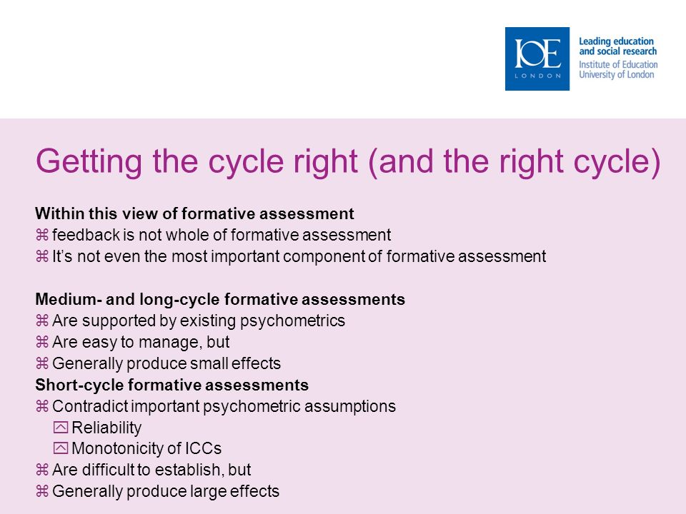 Getting the cycle right (and the right cycle) Within this view of formative assessment  feedback is not whole of formative assessment  It's not even the most important component of formative assessment Medium- and long-cycle formative assessments  Are supported by existing psychometrics  Are easy to manage, but  Generally produce small effects Short-cycle formative assessments  Contradict important psychometric assumptions  Reliability  Monotonicity of ICCs  Are difficult to establish, but  Generally produce large effects