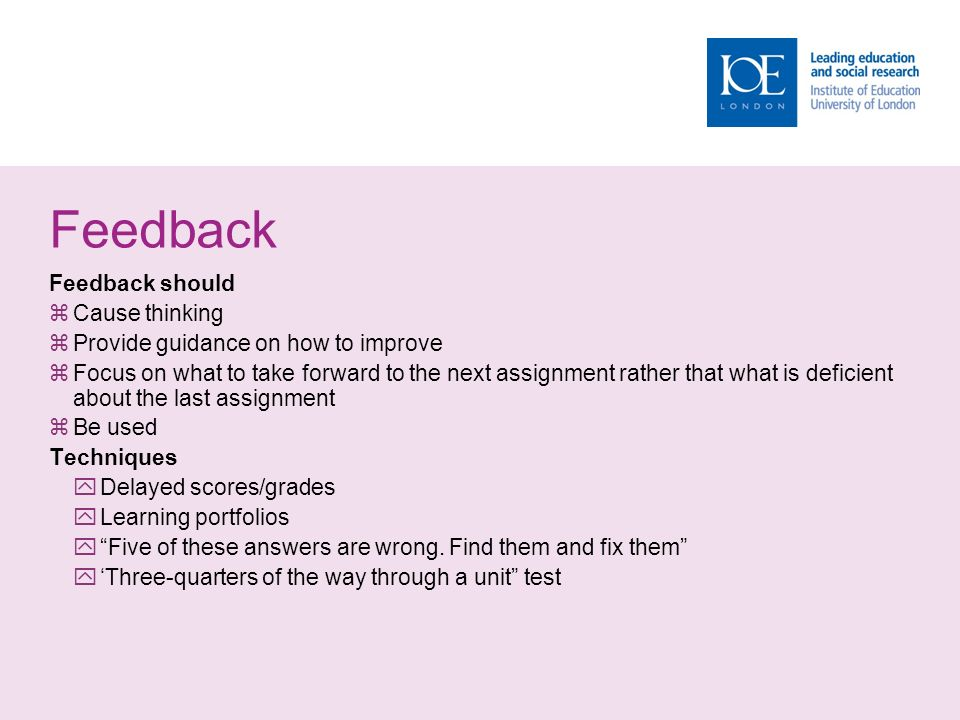 Feedback Feedback should  Cause thinking  Provide guidance on how to improve  Focus on what to take forward to the next assignment rather that what is deficient about the last assignment  Be used Techniques  Delayed scores/grades  Learning portfolios  Five of these answers are wrong.