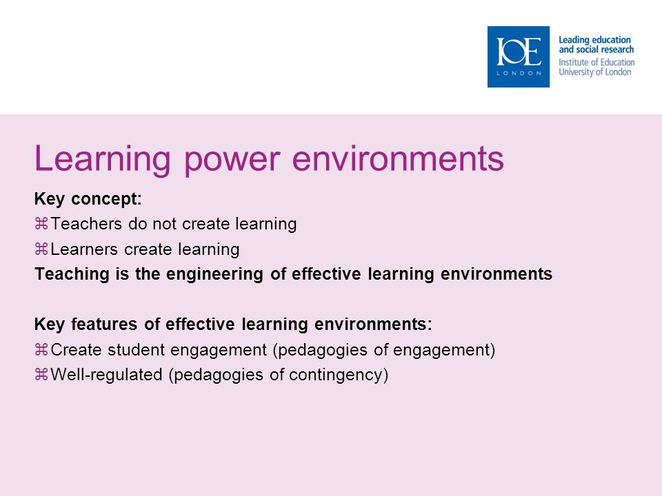Learning power environments Key concept:  Teachers do not create learning  Learners create learning Teaching is the engineering of effective learning environments Key features of effective learning environments:  Create student engagement (pedagogies of engagement)  Well-regulated (pedagogies of contingency)