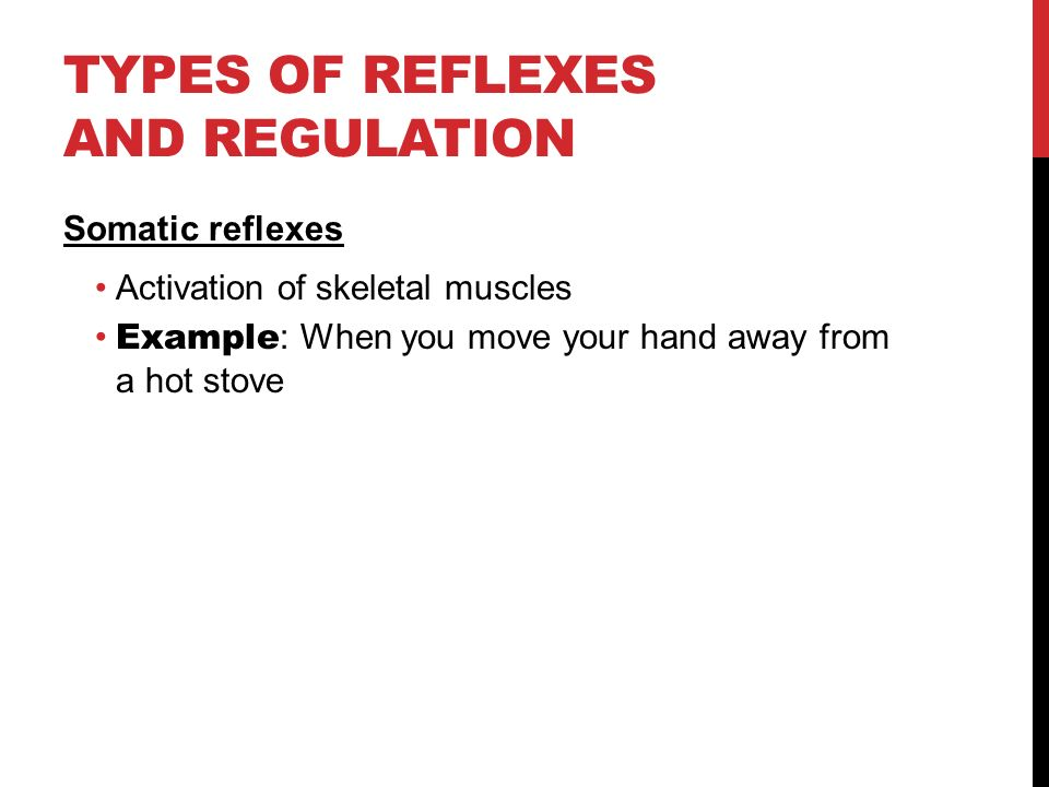 TYPES OF REFLEXES AND REGULATION Somatic reflexes Activation of skeletal muscles Example : When you move your hand away from a hot stove