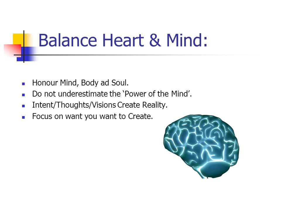 Balance Heart & Mind: Honour Mind, Body ad Soul. Do not underestimate the 'Power of the Mind'.