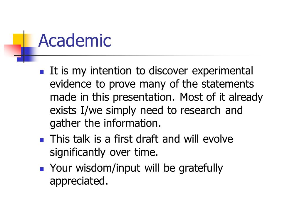 Academic It is my intention to discover experimental evidence to prove many of the statements made in this presentation.