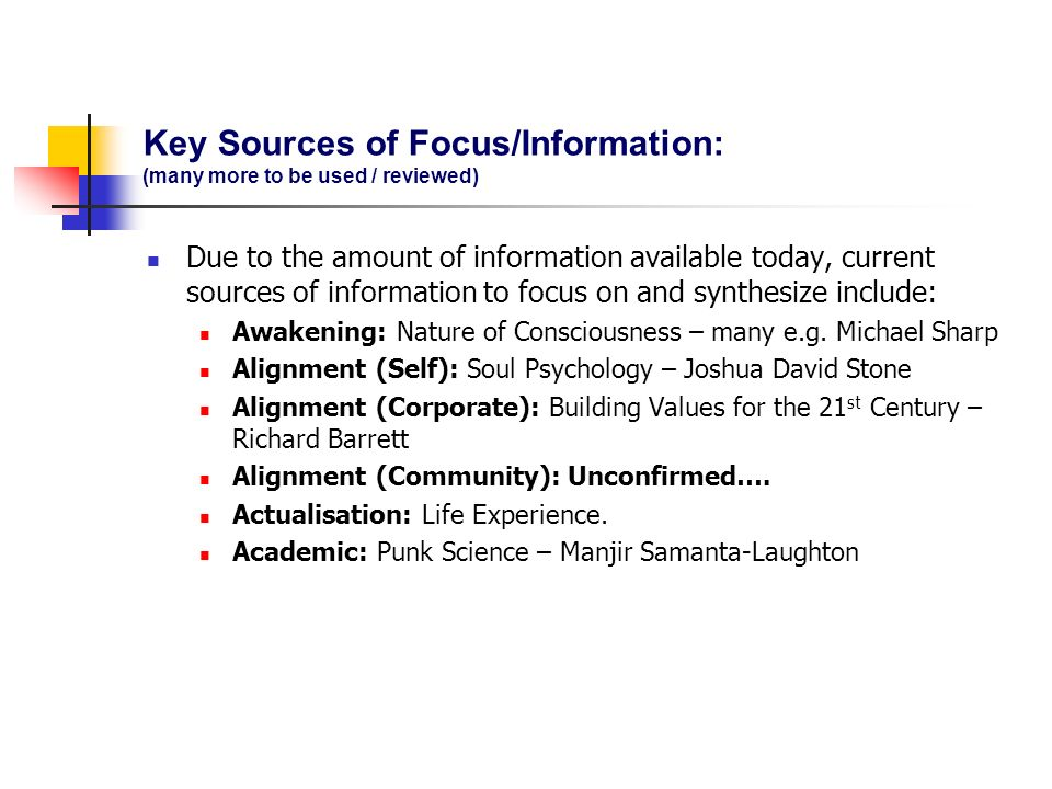 Key Sources of Focus/Information: (many more to be used / reviewed) Due to the amount of information available today, current sources of information to focus on and synthesize include: Awakening: Nature of Consciousness – many e.g.