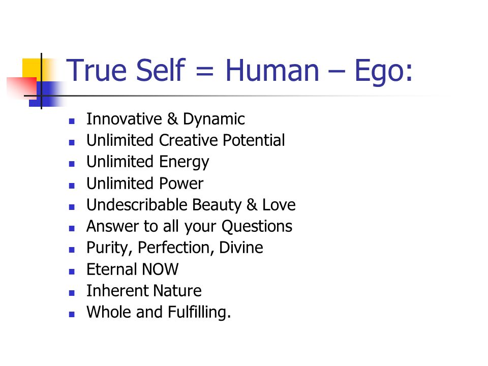 True Self = Human – Ego: Innovative & Dynamic Unlimited Creative Potential Unlimited Energy Unlimited Power Undescribable Beauty & Love Answer to all your Questions Purity, Perfection, Divine Eternal NOW Inherent Nature Whole and Fulfilling.