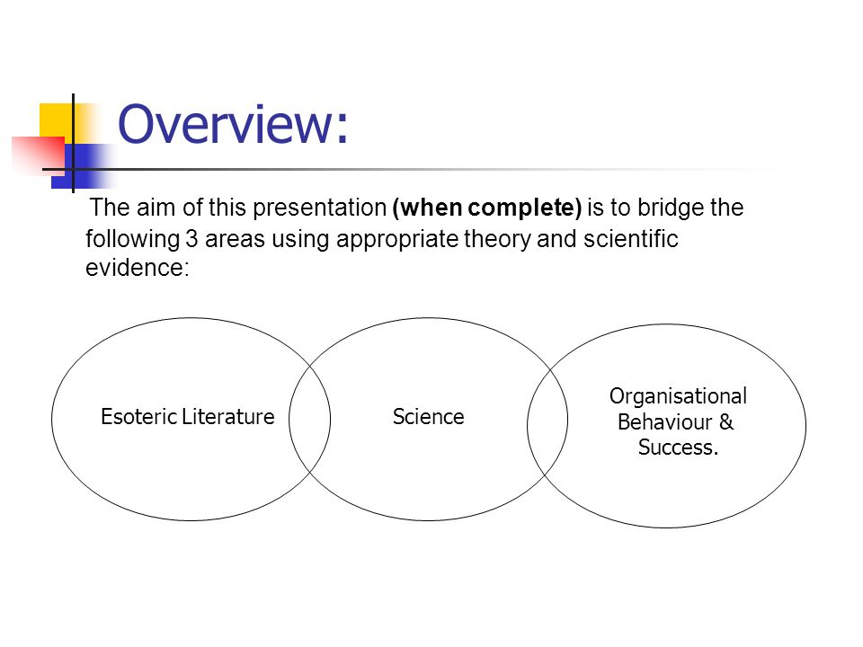 Overview: The aim of this presentation (when complete) is to bridge the following 3 areas using appropriate theory and scientific evidence: Esoteric LiteratureScience Organisational Behaviour & Success.