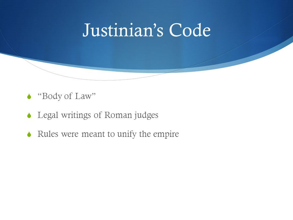 Justinian's Code  Body of Law  Legal writings of Roman judges  Rules were meant to unify the empire
