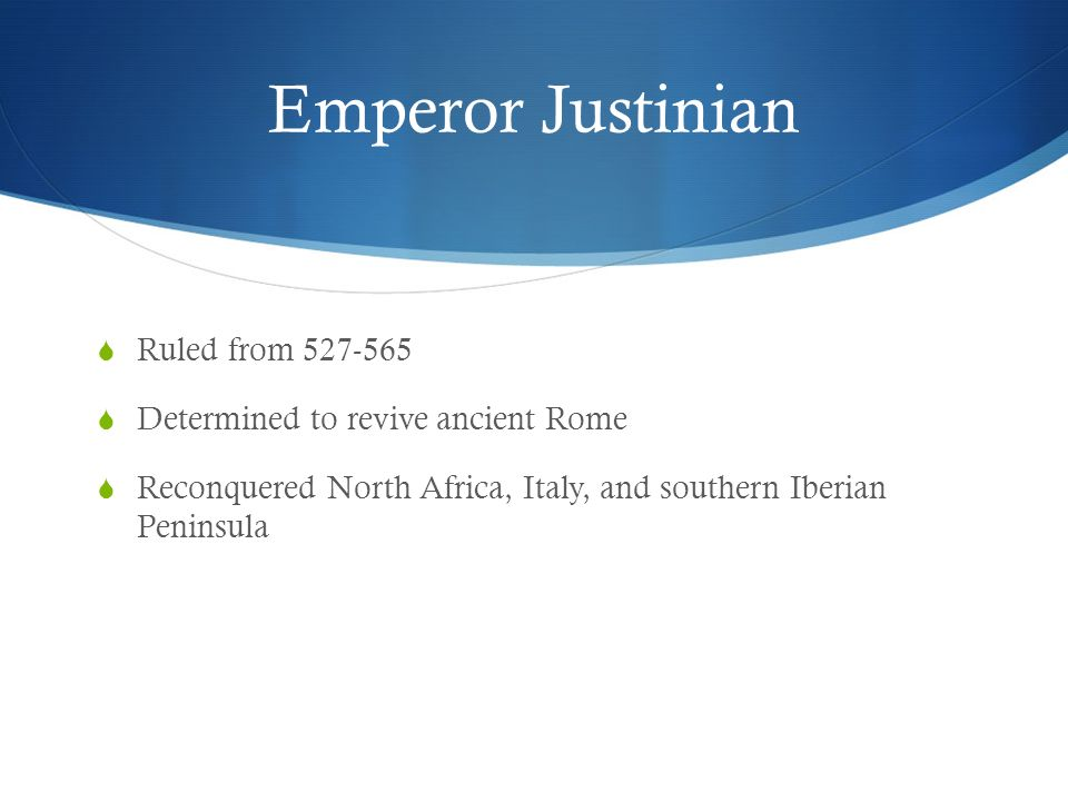 Emperor Justinian  Ruled from 527-565  Determined to revive ancient Rome  Reconquered North Africa, Italy, and southern Iberian Peninsula