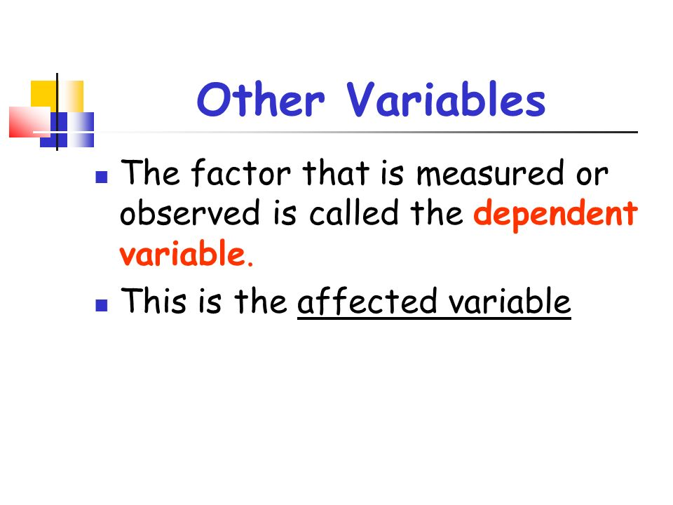 Other Variables The factor that is measured or observed is called the dependent variable.