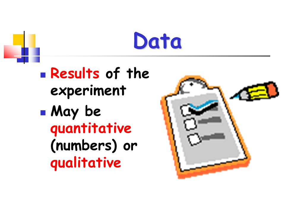 Data Results of the experiment May be quantitative (numbers) or qualitative