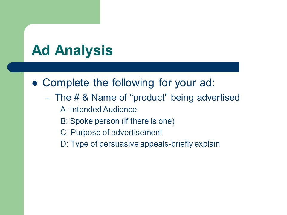 Ad Analysis Complete the following for your ad: – The # & Name of product being advertised A: Intended Audience B: Spoke person (if there is one) C: Purpose of advertisement D: Type of persuasive appeals-briefly explain
