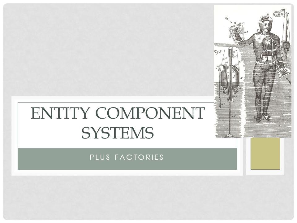 PLUS FACTORIES ENTITY COMPONENT SYSTEMS  ECS OVERVIEW My