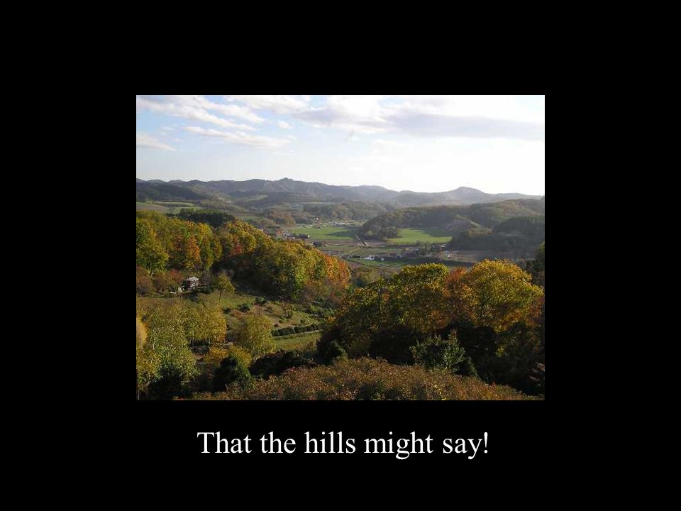 That the hills might say!