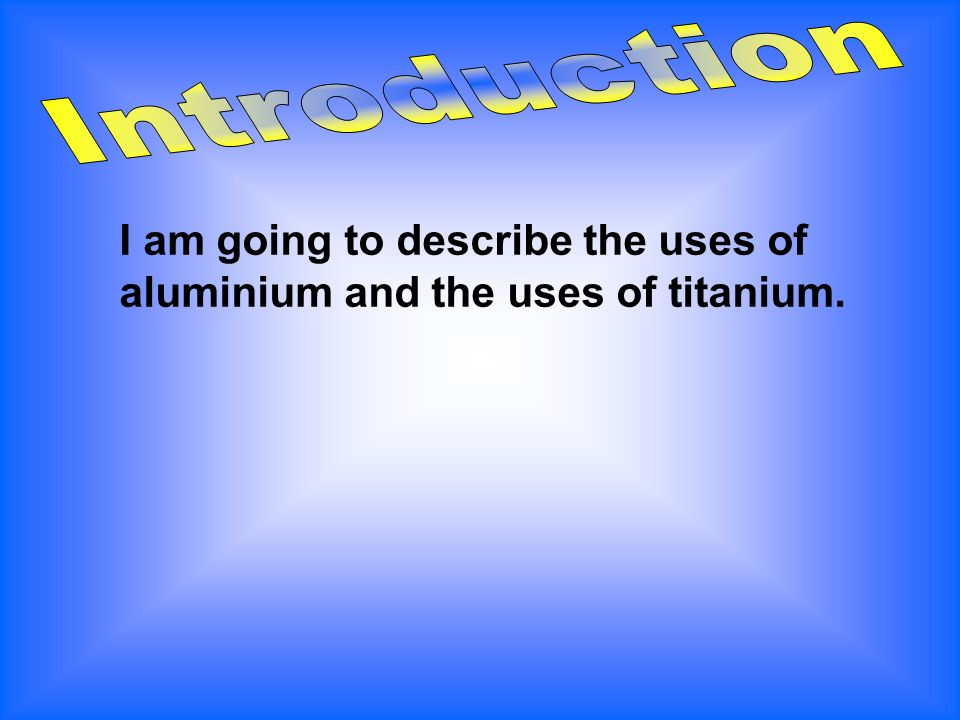 I am going to describe the uses of aluminium and the uses of