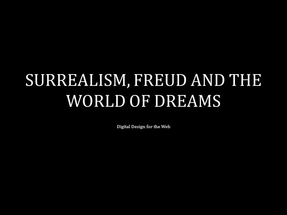 SURREALISM, FREUD AND THE WORLD OF DREAMS Digital Design for the Web